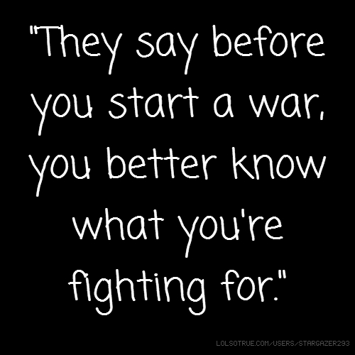 """They say before you start a war, you better know what you're fighting for."""
