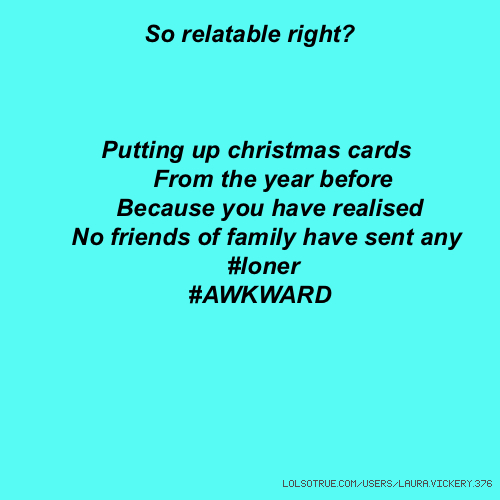 So relatable right? Putting up christmas cards From the year before Because you have realised No friends of family have sent any #loner #AWKWARD