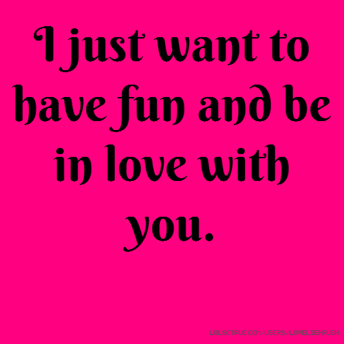 I just want to have fun and be in love with you.