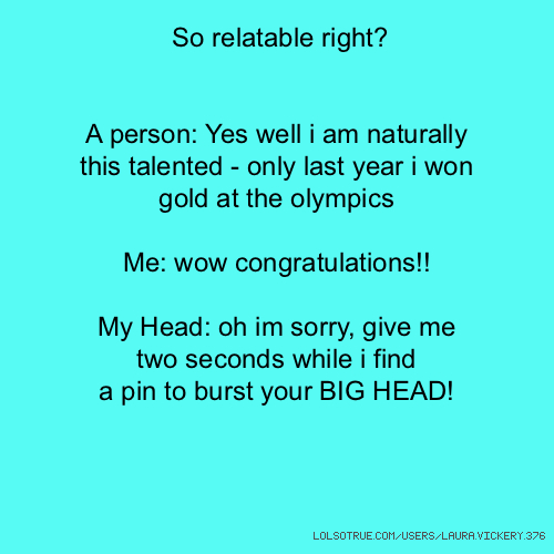 So relatable right? A person: Yes well i am naturally this talented - only last year i won gold at the olympics Me: wow congratulations!! My Head: oh im sorry, give me two seconds while i find a pin to burst your BIG HEAD!