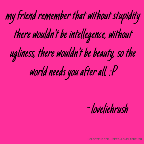 my friend remember that without stupidity there wouldn't be intellegence, without ugliness, there wouldn't be beauty, so the world needs you after all. :P - loveliehrush