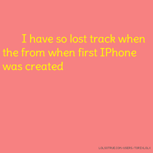 I have so lost track when the from when first IPhone was created