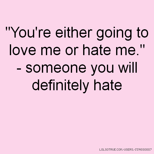 """You're either going to love me or hate me."" - someone you will definitely hate"