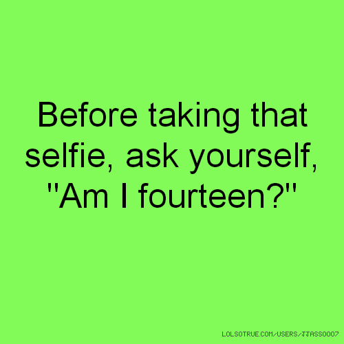 "Before taking that selfie, ask yourself, ""Am I fourteen?"""