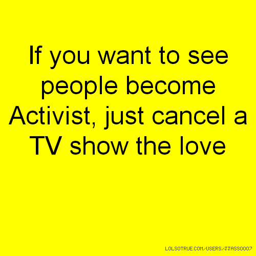 If you want to see people become Activist, just cancel a TV show the love