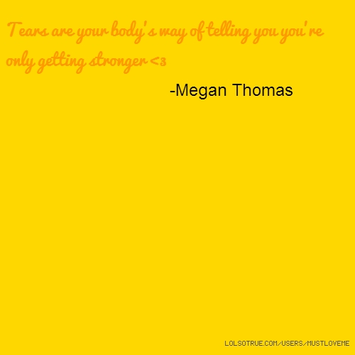 Tears are your body's way of telling you you're only getting stronger <3 -Megan Thomas