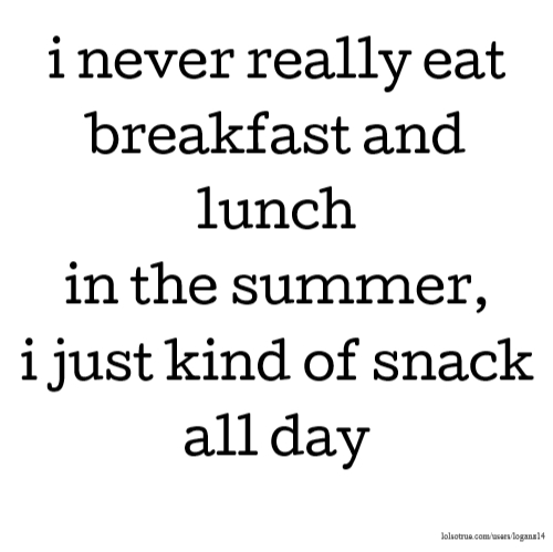 i never really eat breakfast and lunch in the summer, i just kind of snack all day
