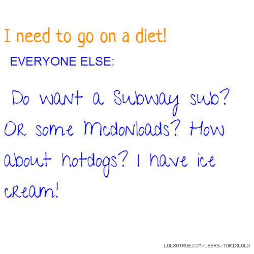 I need to go on a diet! EVERYONE ELSE: Do want a Subway sub? Or some Mcdonloads? How about hotdogs? I have ice cream!