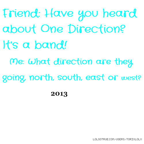 Friend: Have you heard about One Direction? It's a band! Me: What direction are they going, north, south, east or west? 2013