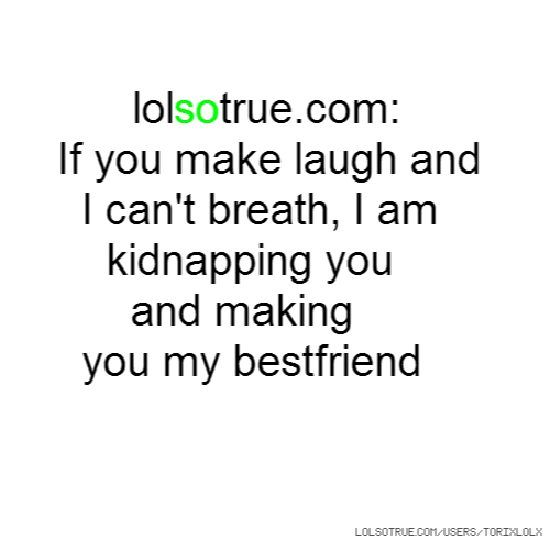 If you make laugh and I can't breath, I am kidnapping you and making you my bestfriend