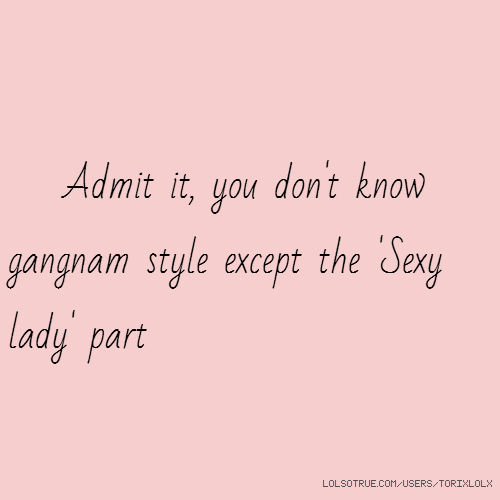 Admit it, you don't know gangnam style except the 'Sexy lady' part