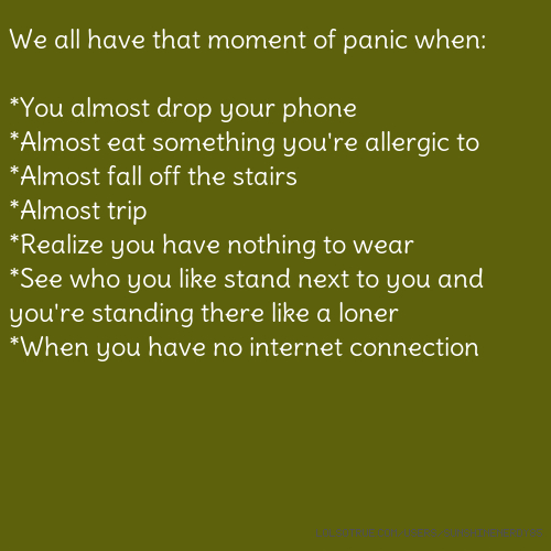 We all have that moment of panic when: *You almost drop your phone *Almost eat something you're allergic to *Almost fall off the stairs *Almost trip *Realize you have nothing to wear *See who you like stand next to you and you're standing there like a loner *When you have no internet connection