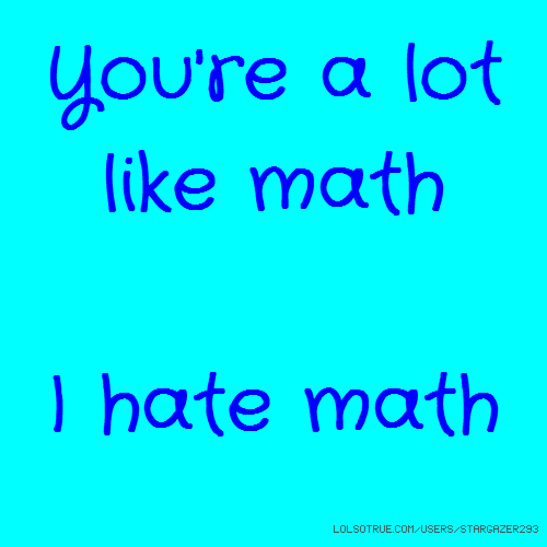 You're a lot like math I hate math