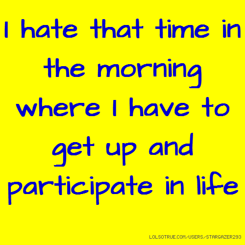 I hate that time in the morning where I have to get up and participate in life