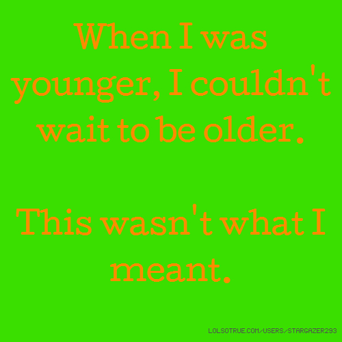 When I was younger, I couldn't wait to be older. This wasn't what I meant.