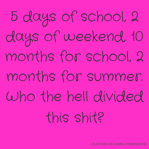5 days of school, 2 days of weekend, 10 months for school, 2 months for summer. Who the hell divided this shit?