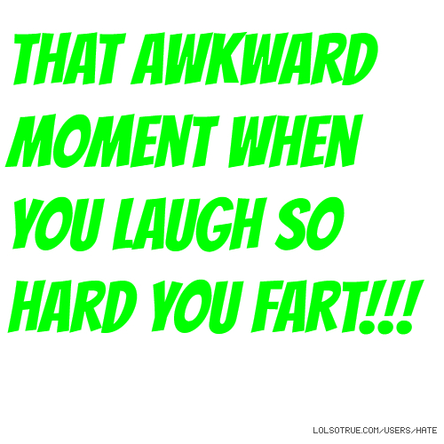 That awkward moment when you laugh so hard you fart!!!