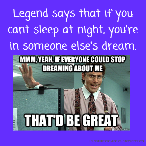 Legend says that if you cant sleep at night, you're in someone else's dream.