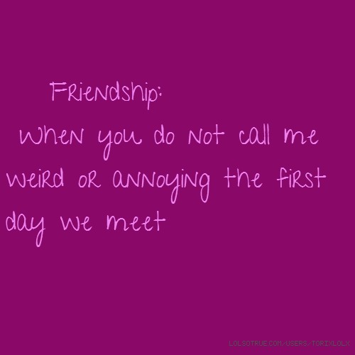 Friendship: When you do not call me weird or annoying the first day we meet