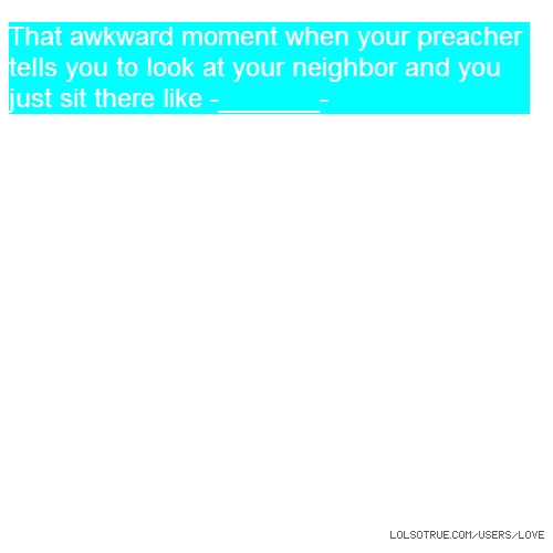 That awkward moment when your preacher tells you to look at your neighbor and you just sit there like -_______-