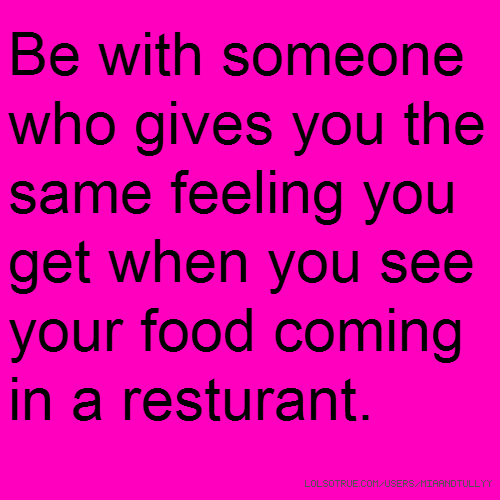 Be with someone who gives you the same feeling you get when you see your food coming in a resturant.