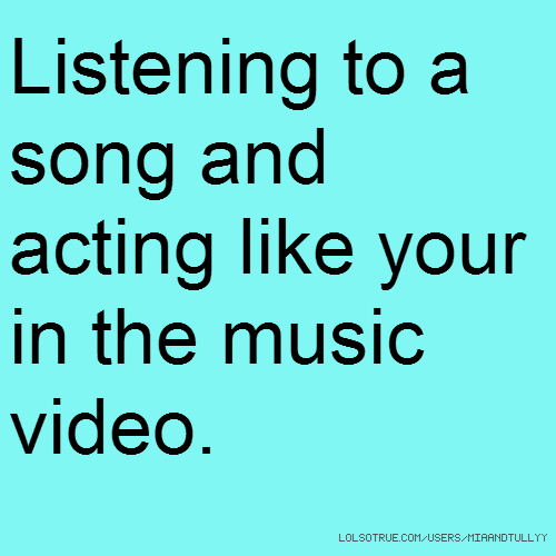 Listening to a song and acting like your in the music video.