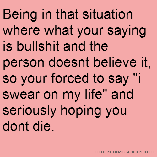 "Being in that situation where what your saying is bullshit and the person doesnt believe it, so your forced to say ""i swear on my life"" and seriously hoping you dont die."