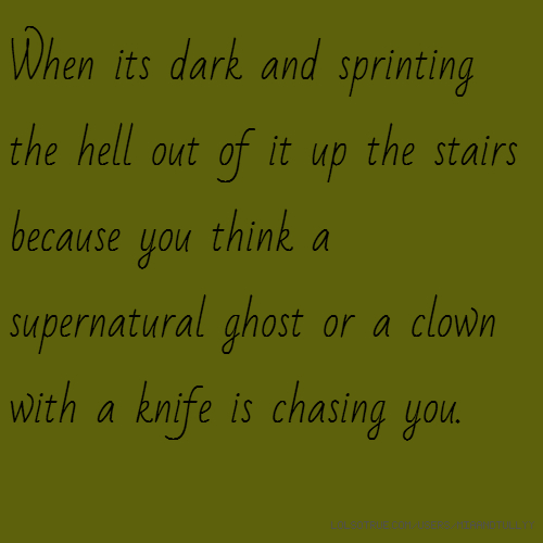 When its dark and sprinting the hell out of it up the stairs because you think a supernatural ghost or a clown with a knife is chasing you.