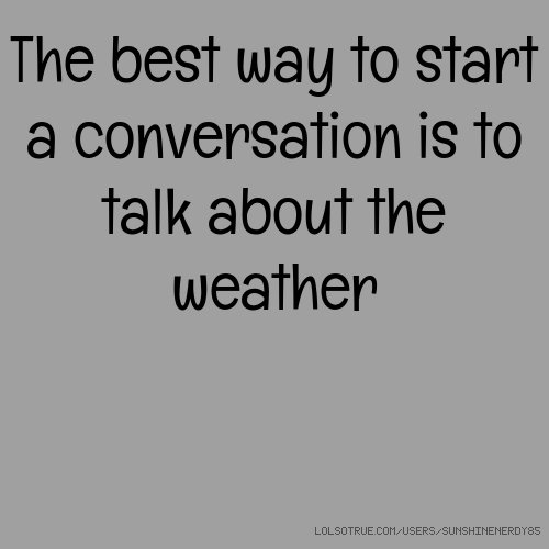 The best way to start a conversation is to talk about the weather