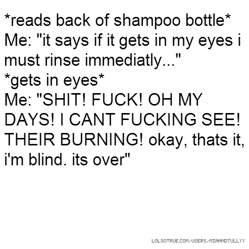 "*reads back of shampoo bottle* Me: ""it says if it gets in my eyes i must rinse immediatly..."" *gets in eyes* Me: ""SHIT! FUCK! OH MY DAYS! I CANT FUCKING SEE! THEIR BURNING! okay, thats it, i'm blind. its over"""