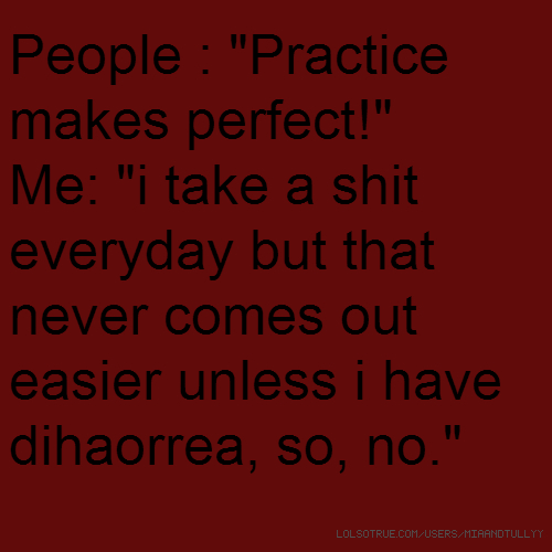 "People : ""Practice makes perfect!"" Me: ""i take a shit everyday but that never comes out easier unless i have dihaorrea, so, no."""