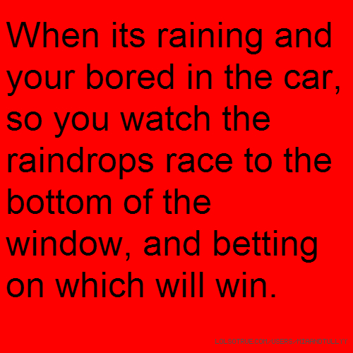 When its raining and your bored in the car, so you watch the raindrops race to the bottom of the window, and betting on which will win.