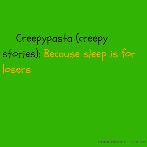 Creepypasta (creepy stories): Because sleep is for losers