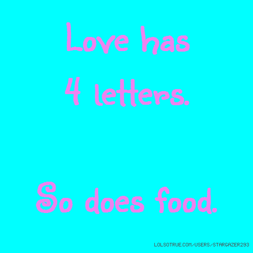 Love has 4 letters. So does food.