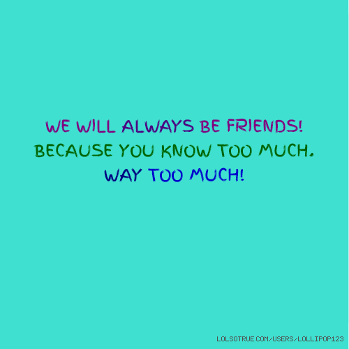 WE WILL ALWAYS BE FRIENDS! BECAUSE YOU KNOW TOO MUCH. WAY TOO MUCH!