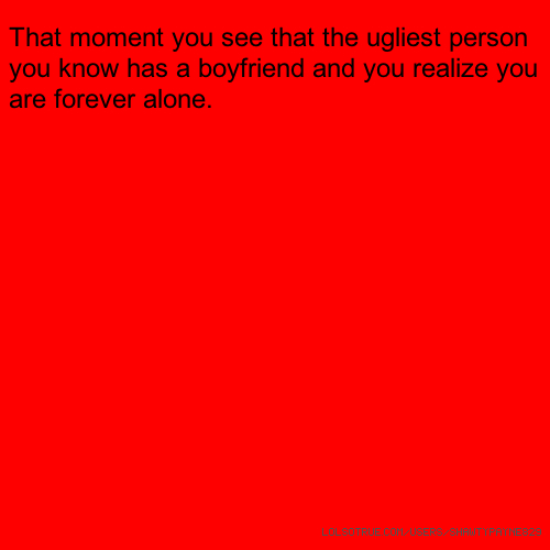 That moment you see that the ugliest person you know has a boyfriend and you realize you are forever alone.