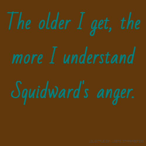 The older I get, the more I understand Squidward's anger.