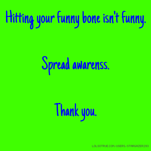 Hitting your funny bone isn't funny. Spread awarenss. Thank you.
