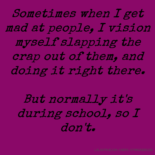 Sometimes when I get mad at people, I vision myself slapping the crap out of them, and doing it right there. But normally it's during school, so I don't.