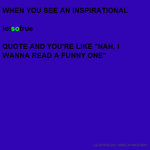 "WHEN YOU SEE AN INSPIRATIONAL lolsotrue QUOTE AND YOU'RE LIKE ""NAH, I WANNA READ A FUNNY ONE"""