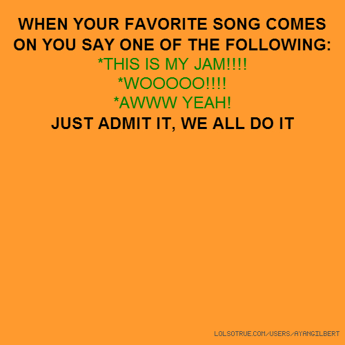 WHEN YOUR FAVORITE SONG COMES ON YOU SAY ONE OF THE FOLLOWING: *THIS IS MY JAM!!!! *WOOOOO!!!! *AWWW YEAH! JUST ADMIT IT, WE ALL DO IT