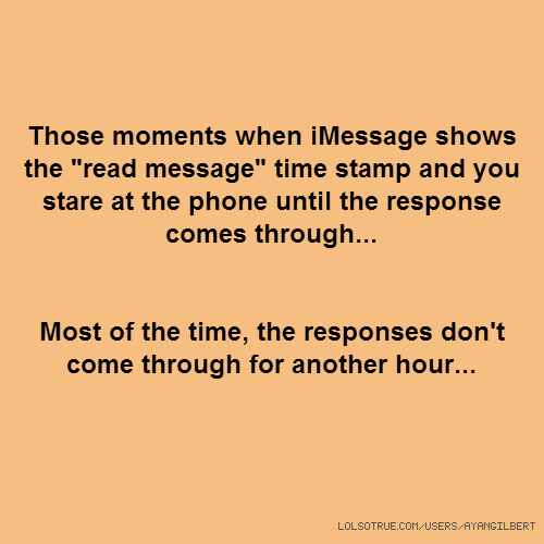 "Those moments when iMessage shows the ""read message"" time stamp and you stare at the phone until the response comes through... Most of the time, the responses don't come through for another hour..."