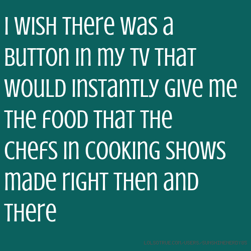 I wish there was a button in my tv that would instantly give me the food that the chefs in cooking shows made right then and there
