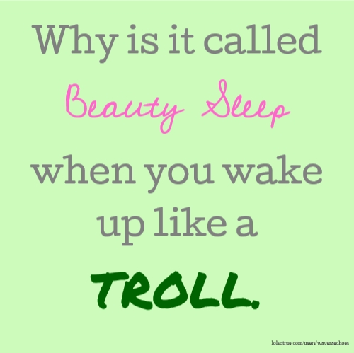 Why is it called Beauty Sleep when you wake up like a TROLL.