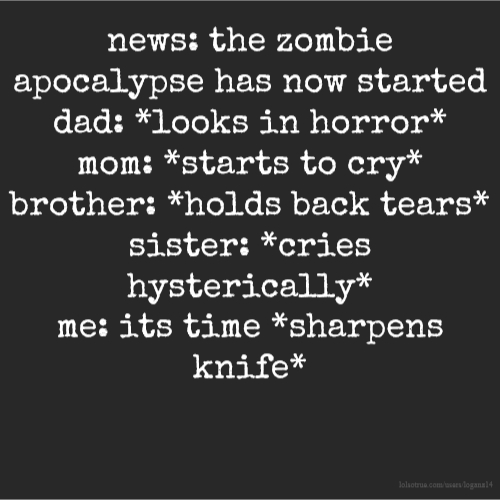 news: the zombie apocalypse has now started dad: *looks in horror* mom: *starts to cry* brother: *holds back tears* sister: *cries hysterically* me: its time *sharpens knife*