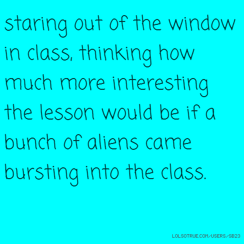 staring out of the window in class, thinking how much more interesting the lesson would be if a bunch of aliens came bursting into the class.
