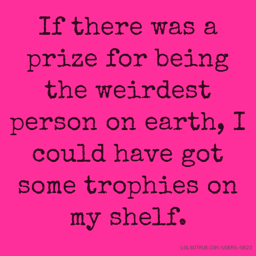 If there was a prize for being the weirdest person on earth, I could have got some trophies on my shelf.