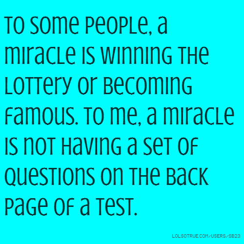 to some people, a miracle is winning the lottery or becoming famous. to me, a miracle is not having a set of questions on the back page of a test.