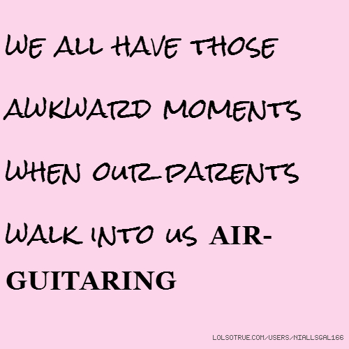 we all have those awkward moments when our parents walk into us AIR-GUITARING