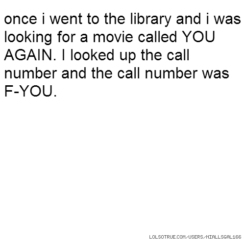 once i went to the library and i was looking for a movie called YOU AGAIN. I looked up the call number and the call number was F-YOU.